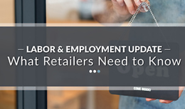 Labor & Employment Update – What Retailers Need to Know